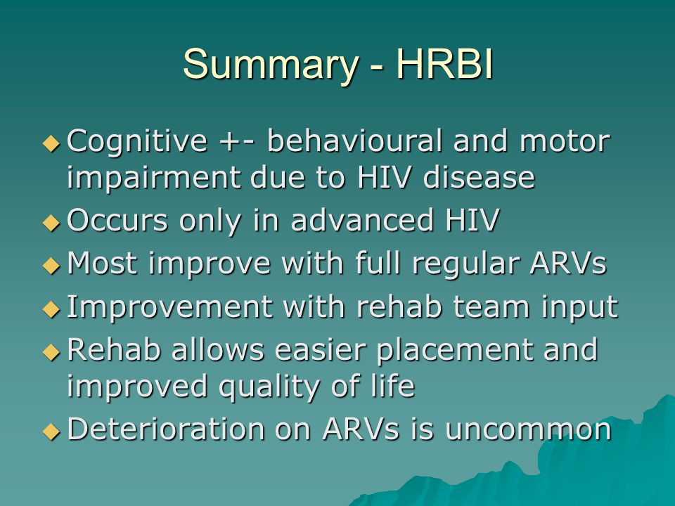 Summary - HRBI  Cognitive +- behavioural and motor impairment due to HIV disease  Occurs only in advanced HIV  Most improve with full regular ARVs  Improvement with rehab team input  Rehab allows easier placement and improved quality of life  Deterioration on ARVs is uncommon