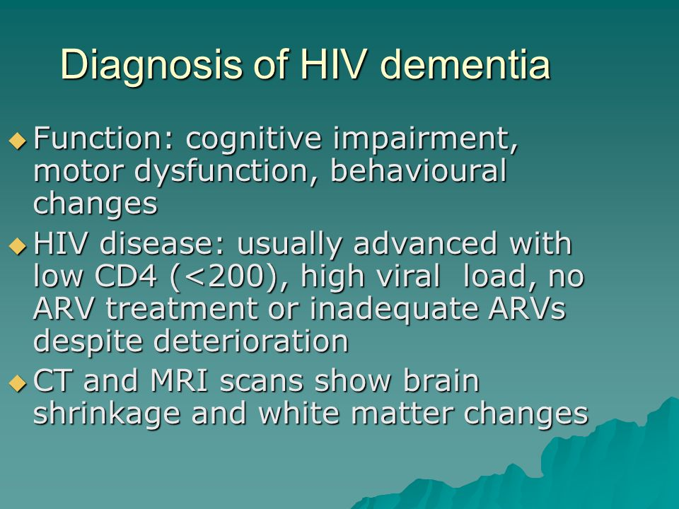 Diagnosis of HIV dementia  Function: cognitive impairment, motor dysfunction, behavioural changes  HIV disease: usually advanced with low CD4 (<200), high viral load, no ARV treatment or inadequate ARVs despite deterioration  CT and MRI scans show brain shrinkage and white matter changes