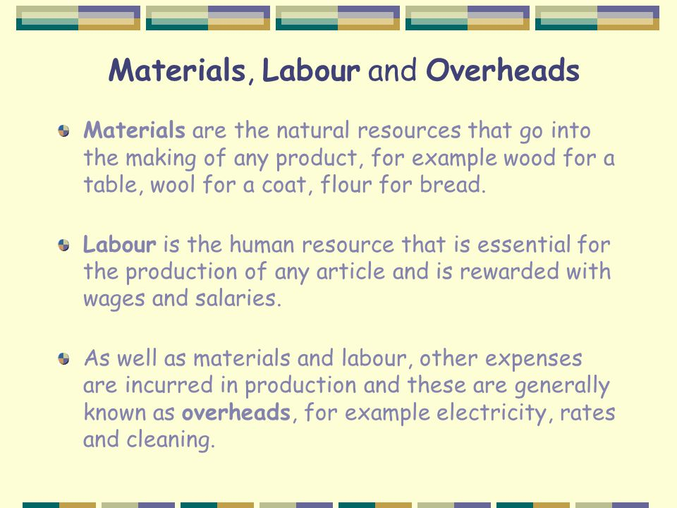 Materials, Labour and Overheads Materials are the natural resources that go into the making of any product, for example wood for a table, wool for a coat, flour for bread.