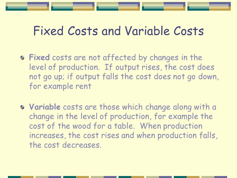 Fixed Costs and Variable Costs Fixed costs are not affected by changes in the level of production.