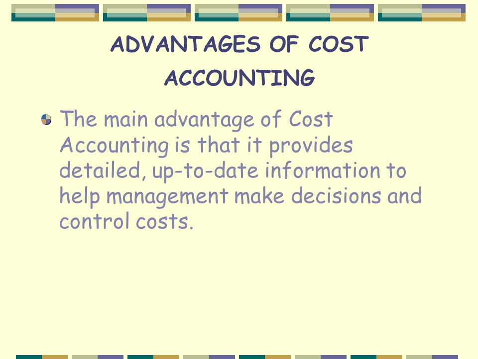ADVANTAGES OF COST ACCOUNTING The main advantage of Cost Accounting is that it provides detailed, up-to-date information to help management make decisions and control costs.