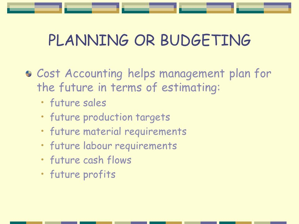 PLANNING OR BUDGETING Cost Accounting helps management plan for the future in terms of estimating: future sales future production targets future material requirements future labour requirements future cash flows future profits