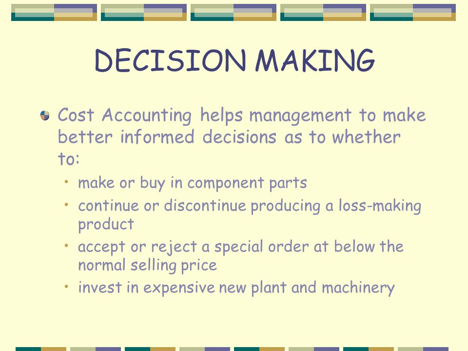 DECISION MAKING Cost Accounting helps management to make better informed decisions as to whether to: make or buy in component parts continue or discontinue producing a loss-making product accept or reject a special order at below the normal selling price invest in expensive new plant and machinery