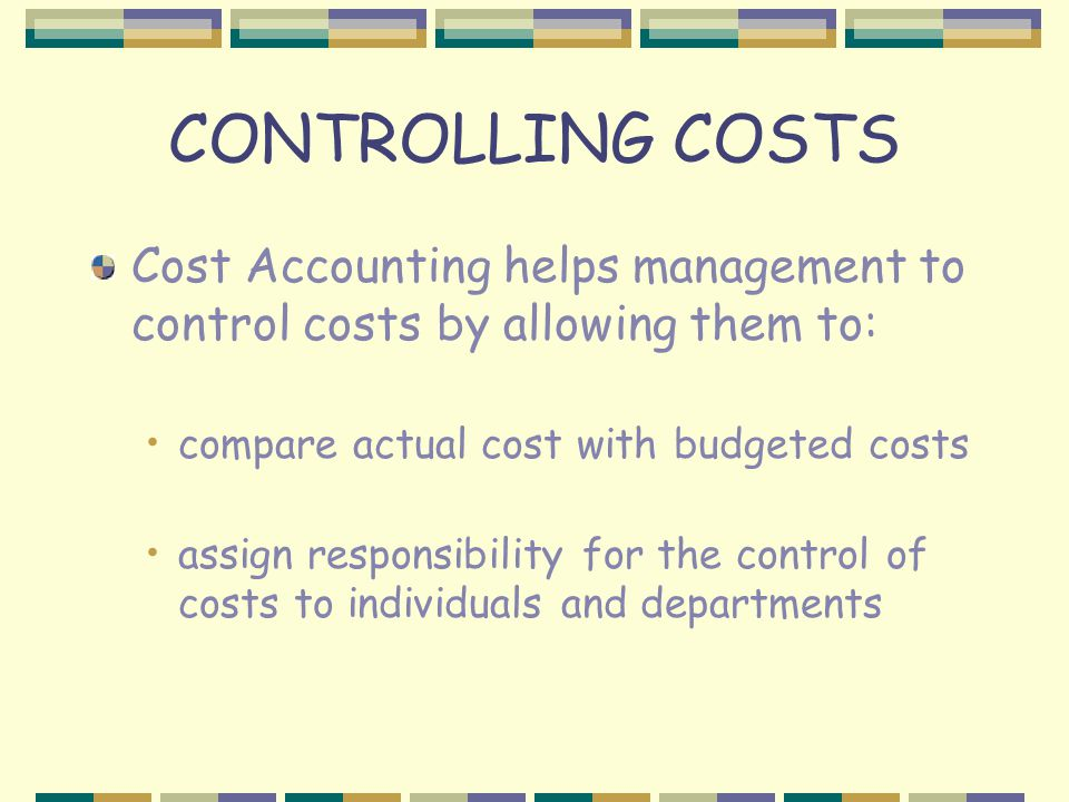 CONTROLLING COSTS Cost Accounting helps management to control costs by allowing them to: compare actual cost with budgeted costs assign responsibility for the control of costs to individuals and departments