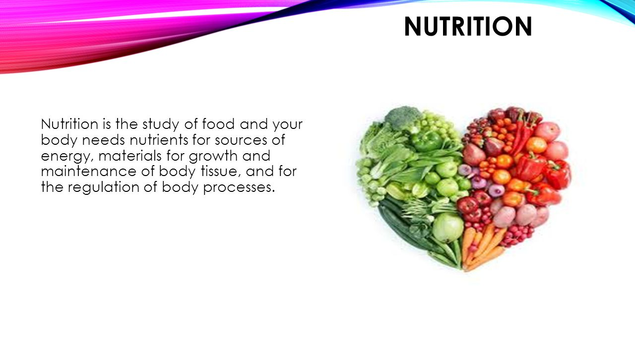NUTRITION Nutrition is the study of food and your body needs nutrients for sources of energy, materials for growth and maintenance of body tissue, and for the regulation of body processes.