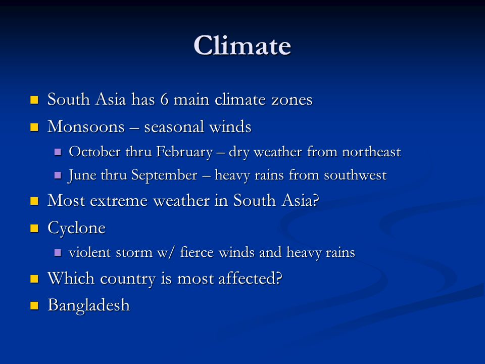 Climate South Asia has 6 main climate zones South Asia has 6 main climate zones Monsoons – seasonal winds Monsoons – seasonal winds October thru February – dry weather from northeast October thru February – dry weather from northeast June thru September – heavy rains from southwest June thru September – heavy rains from southwest Most extreme weather in South Asia.