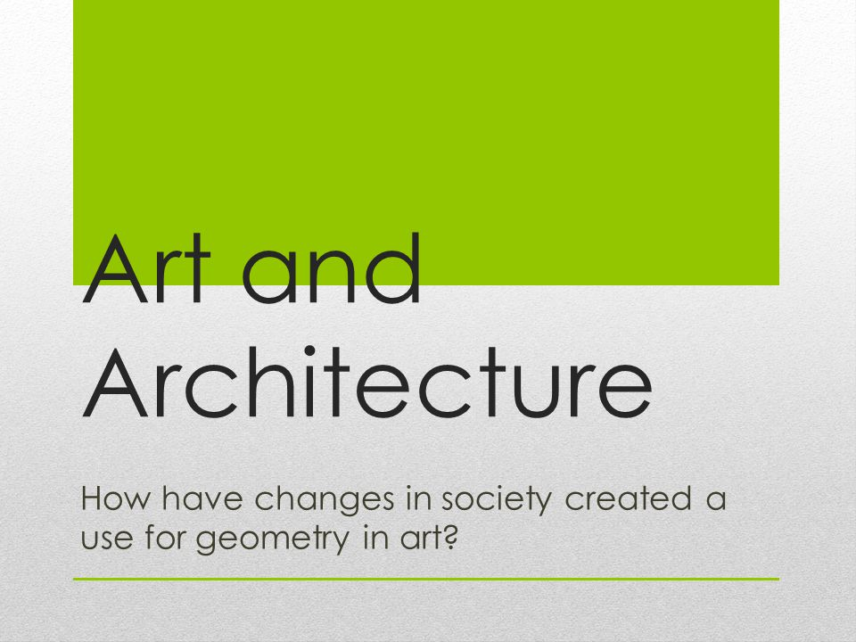 Art and Architecture How have changes in society created a use for geometry in art