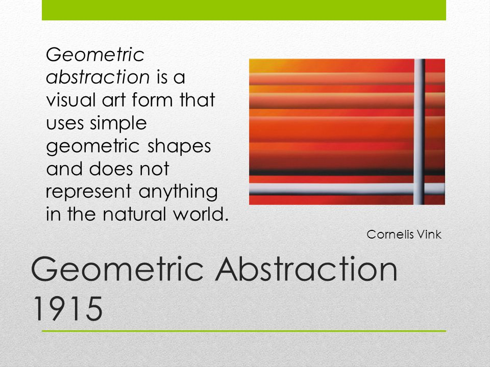 Geometric Abstraction 1915 Geometric abstraction is a visual art form that uses simple geometric shapes and does not represent anything in the natural world.