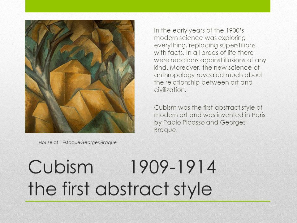 Cubism the first abstract style In the early years of the 1900's modern science was exploring everything, replacing superstitions with facts.