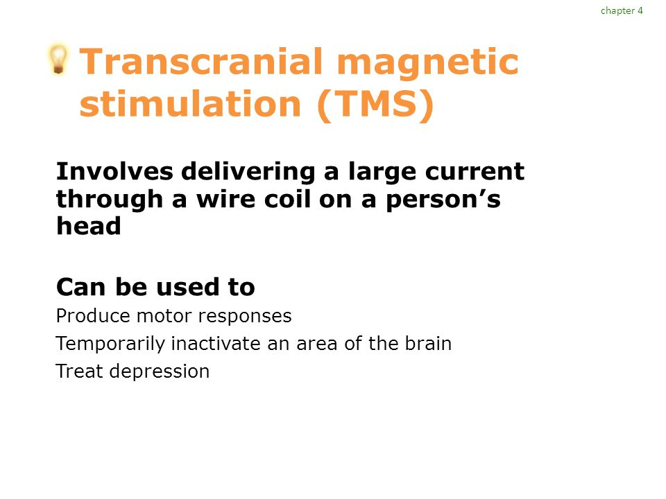 Transcranial magnetic stimulation (TMS) Involves delivering a large current through a wire coil on a person's head Can be used to Produce motor responses Temporarily inactivate an area of the brain Treat depression chapter 4