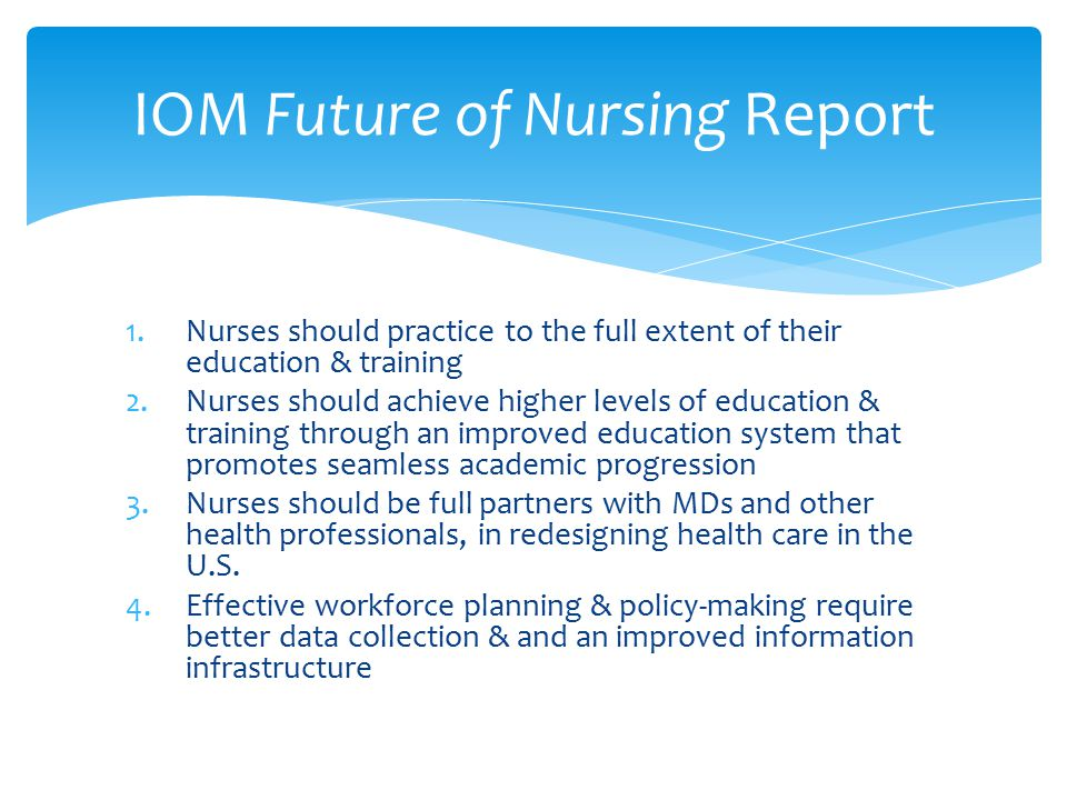 1.Nurses should practice to the full extent of their education & training 2.Nurses should achieve higher levels of education & training through an improved education system that promotes seamless academic progression 3.Nurses should be full partners with MDs and other health professionals, in redesigning health care in the U.S.