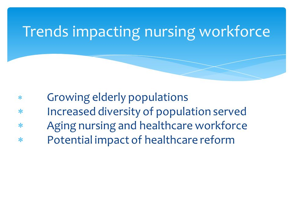  Growing elderly populations  Increased diversity of population served  Aging nursing and healthcare workforce  Potential impact of healthcare reform Trends impacting nursing workforce