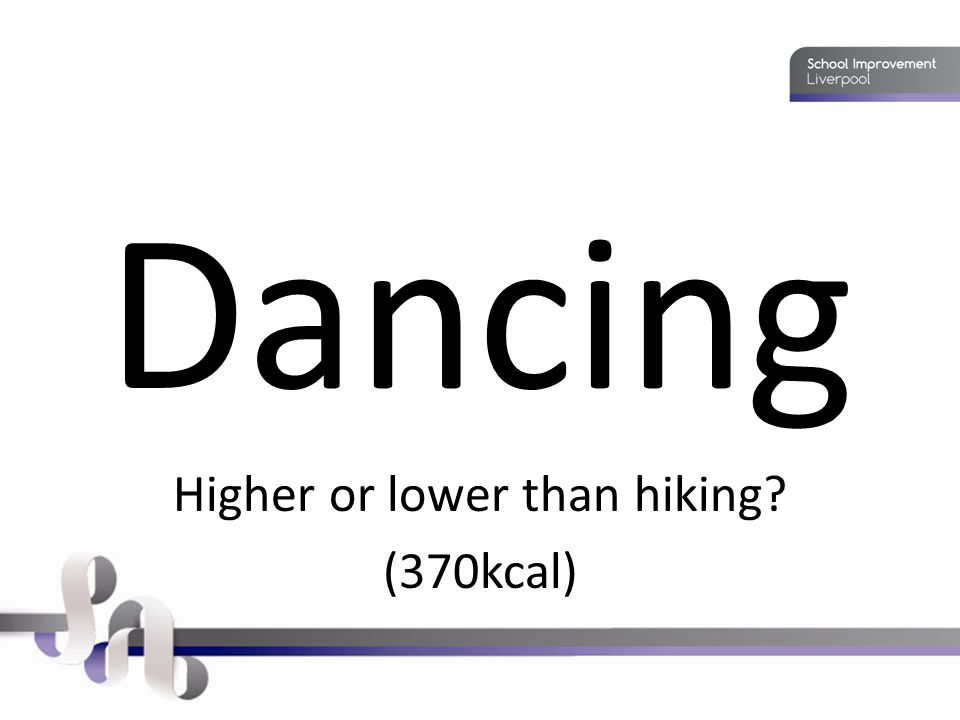 Dancing Higher or lower than hiking (370kcal)