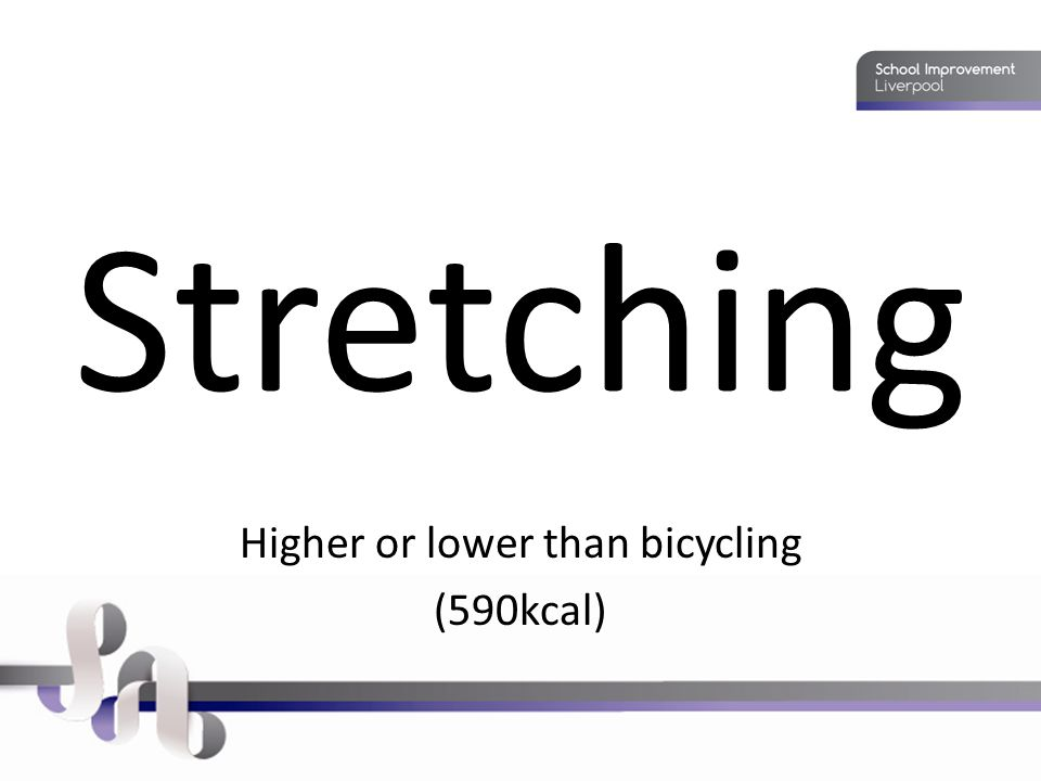 Stretching Higher or lower than bicycling (590kcal)