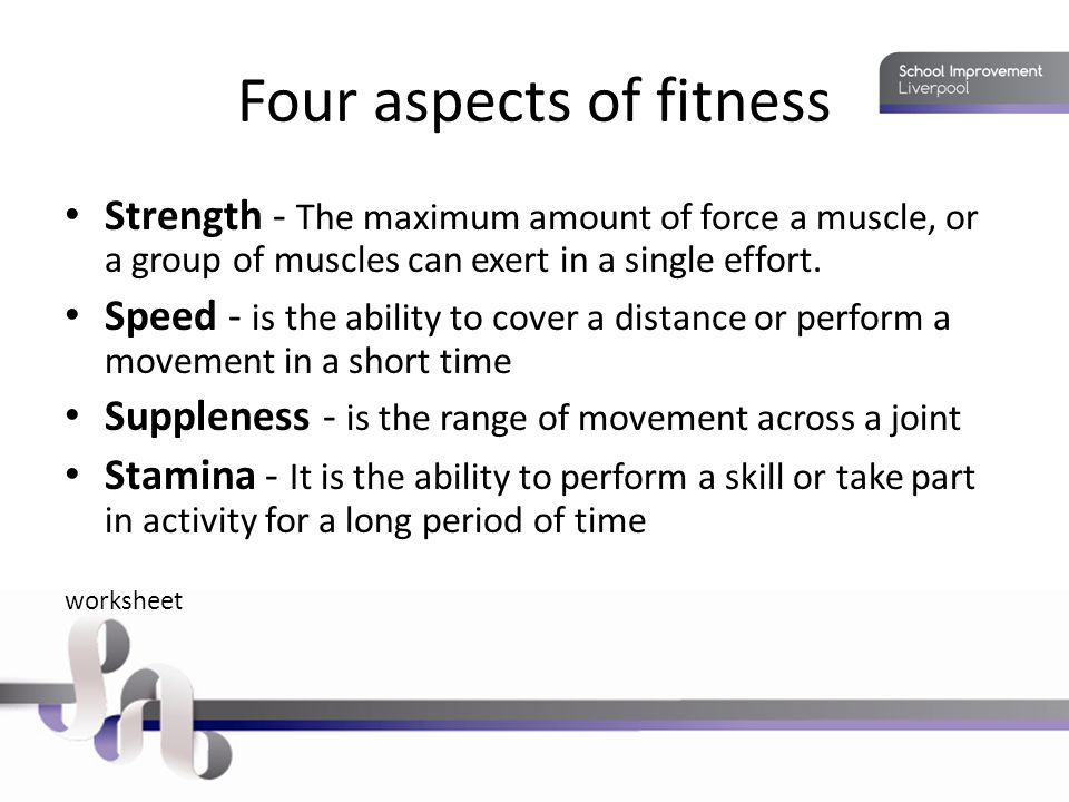 Four aspects of fitness Strength - The maximum amount of force a muscle, or a group of muscles can exert in a single effort.