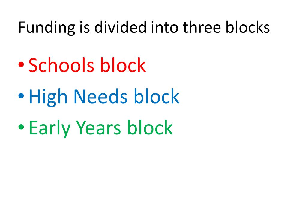 Funding is divided into three blocks Schools block High Needs block Early Years block