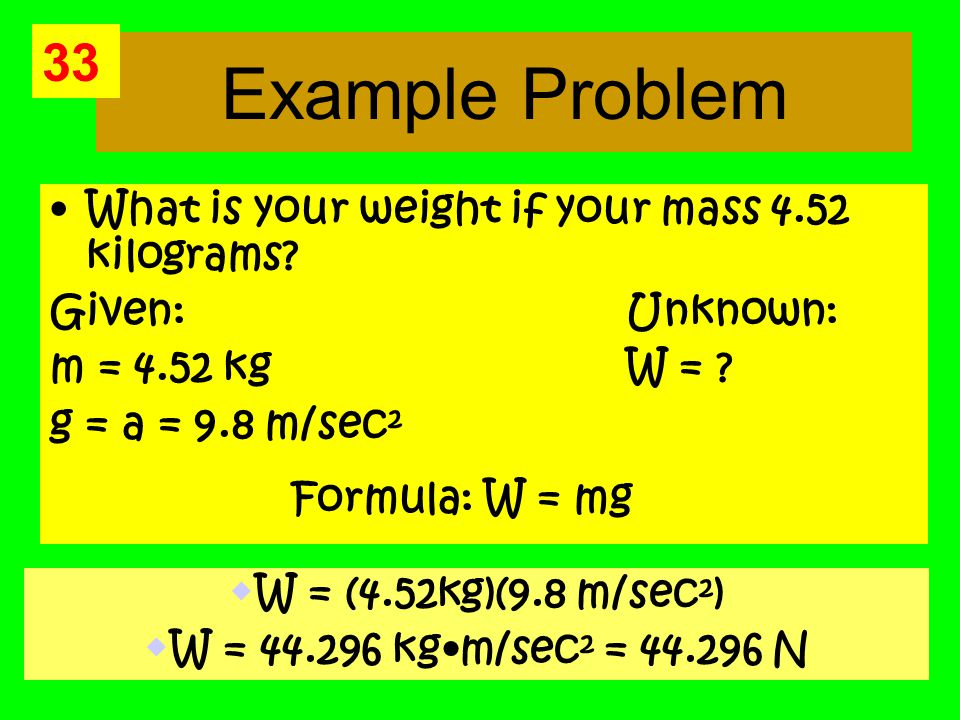 Example Problem What is your weight if your mass 4.52 kilograms.