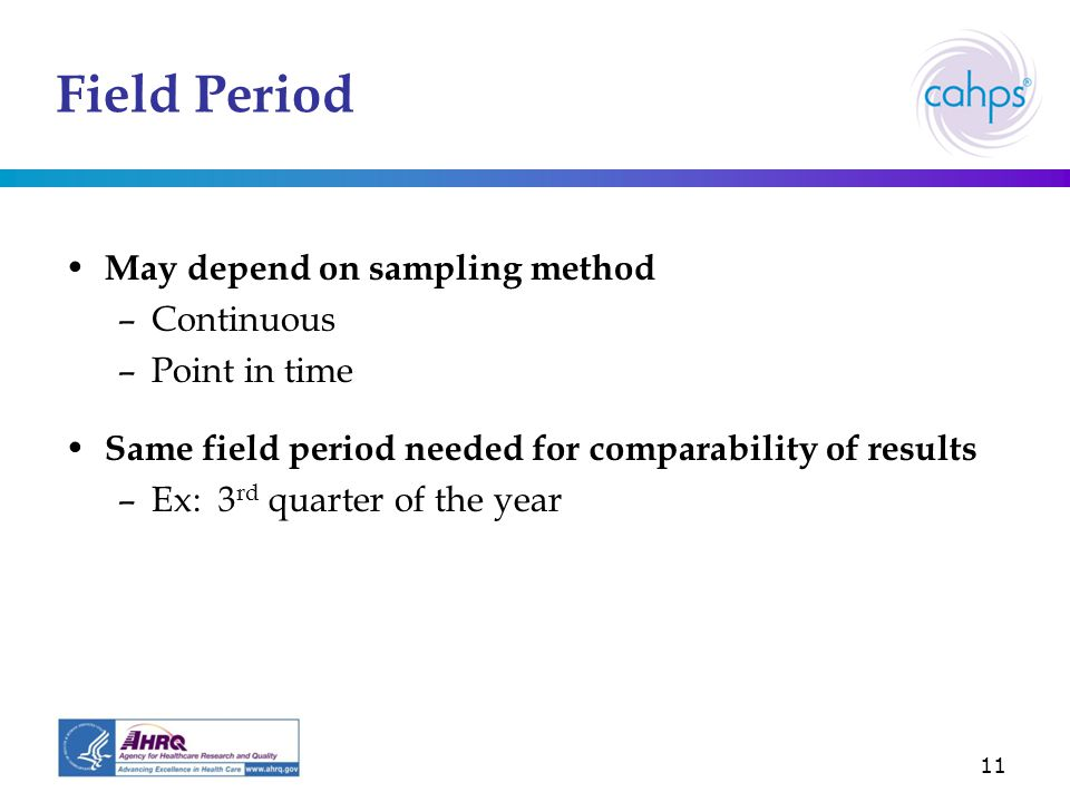11 Field Period May depend on sampling method –Continuous –Point in time Same field period needed for comparability of results –Ex: 3 rd quarter of the year
