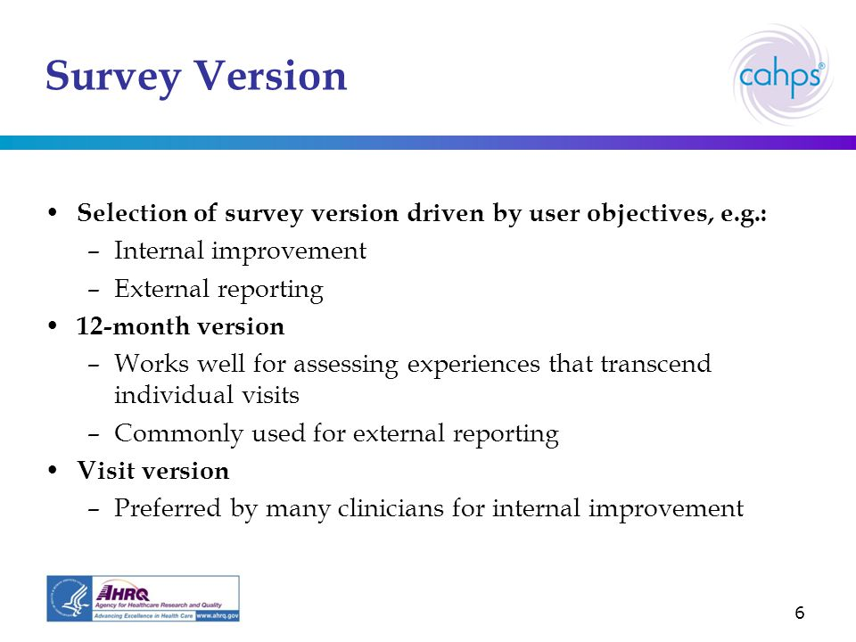 6 Survey Version Selection of survey version driven by user objectives, e.g.: –Internal improvement –External reporting 12-month version –Works well for assessing experiences that transcend individual visits –Commonly used for external reporting Visit version –Preferred by many clinicians for internal improvement