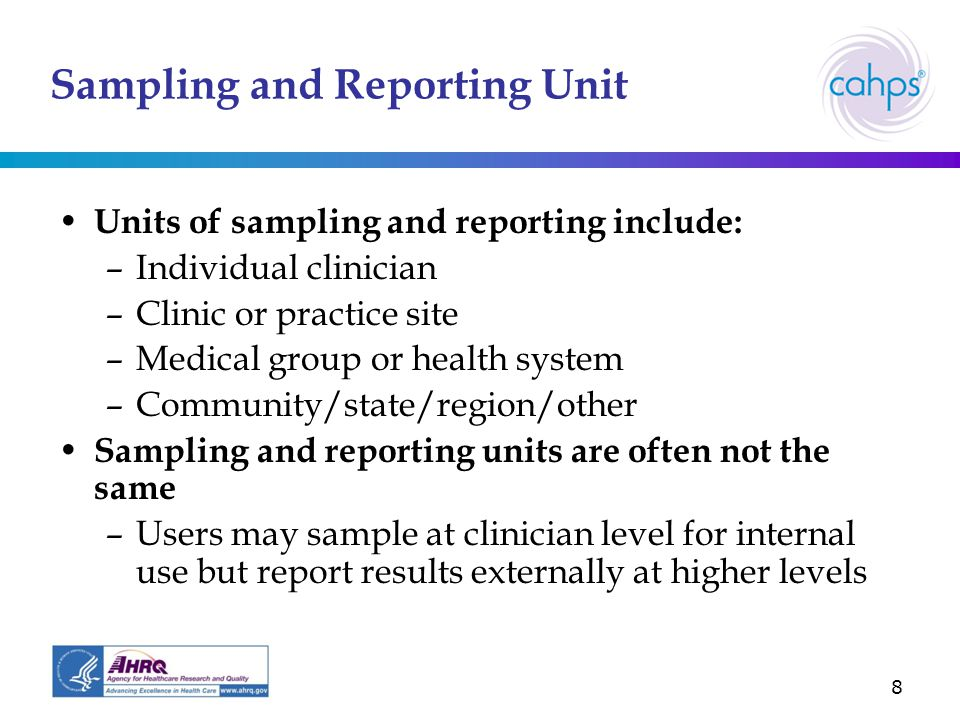 8 Sampling and Reporting Unit Units of sampling and reporting include: –Individual clinician –Clinic or practice site –Medical group or health system –Community/state/region/other Sampling and reporting units are often not the same –Users may sample at clinician level for internal use but report results externally at higher levels