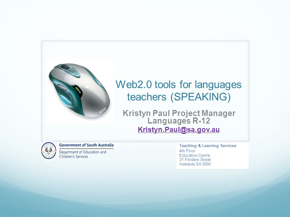 Web2.0 tools for languages teachers (SPEAKING) Kristyn Paul Project Manager Languages R-12 Teaching & Learning Services 4th Floor Education Centre 31 Flinders Street Adelaide SA 5000