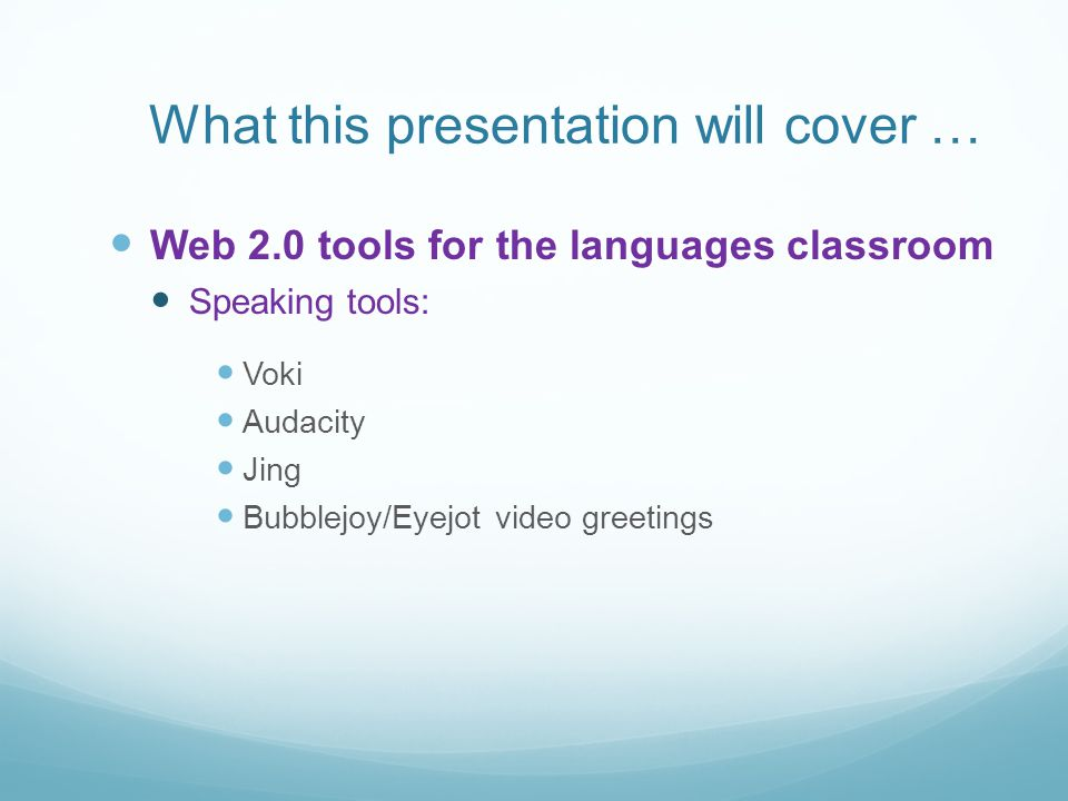 What this presentation will cover … Web 2.0 tools for the languages classroom Speaking tools: Voki Audacity Jing Bubblejoy/Eyejot video greetings
