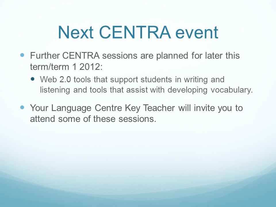 Next CENTRA event Further CENTRA sessions are planned for later this term/term : Web 2.0 tools that support students in writing and listening and tools that assist with developing vocabulary.
