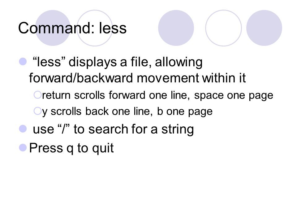Command: less less displays a file, allowing forward/backward movement within it  return scrolls forward one line, space one page  y scrolls back one line, b one page use / to search for a string Press q to quit