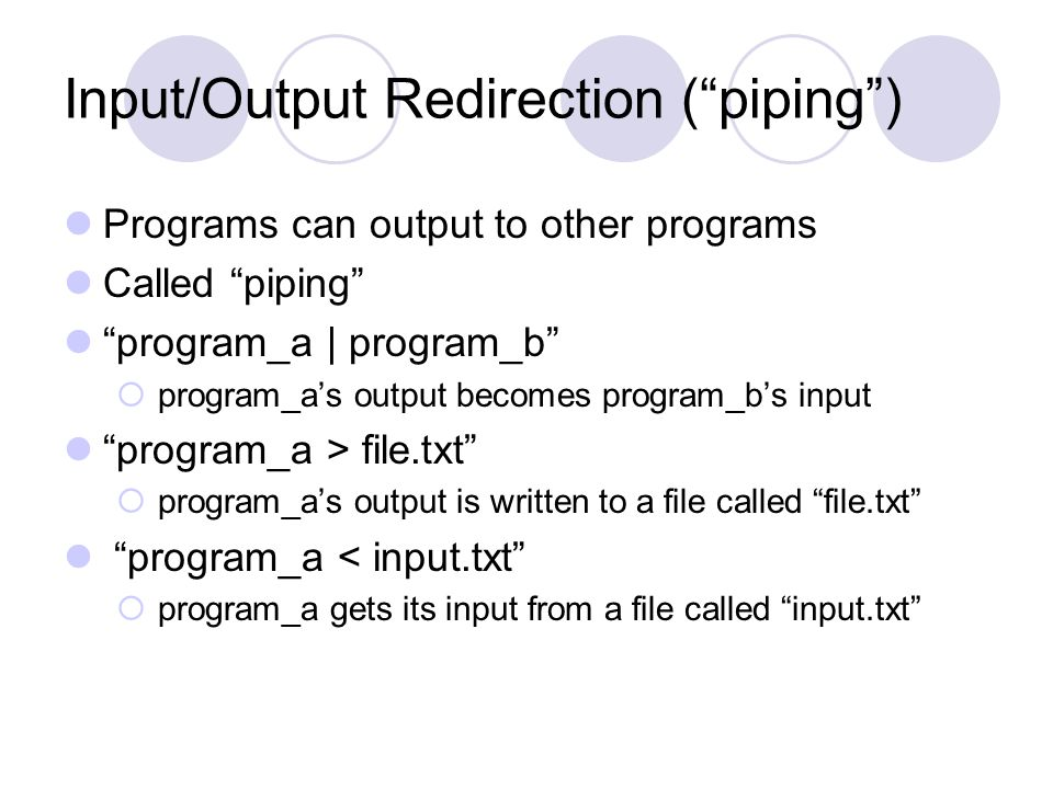 Input/Output Redirection ( piping ) Programs can output to other programs Called piping program_a | program_b  program_a's output becomes program_b's input program_a > file.txt  program_a's output is written to a file called file.txt program_a < input.txt  program_a gets its input from a file called input.txt