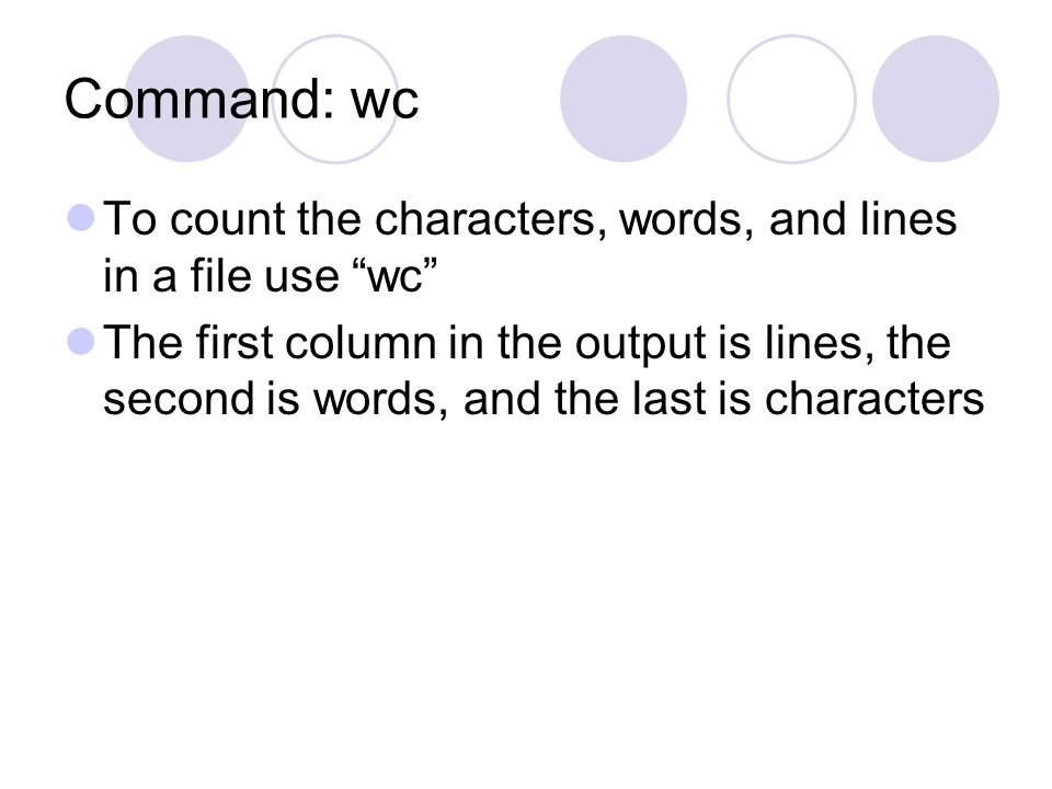 Command: wc To count the characters, words, and lines in a file use wc The first column in the output is lines, the second is words, and the last is characters