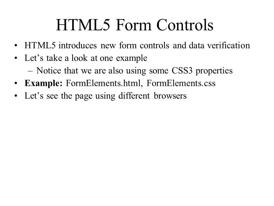 HTML5 Form Controls HTML5 introduces new form controls and data verification Let's take a look at one example –Notice that we are also using some CSS3 properties Example: FormElements.html, FormElements.css Let's see the page using different browsers