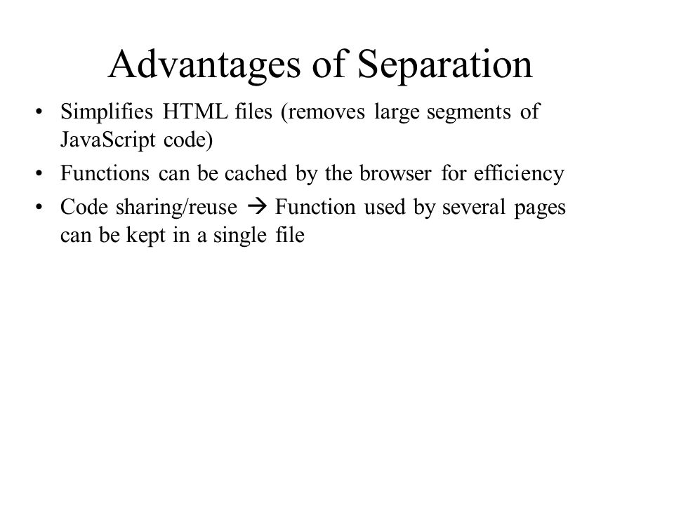 Advantages of Separation Simplifies HTML files (removes large segments of JavaScript code) Functions can be cached by the browser for efficiency Code sharing/reuse  Function used by several pages can be kept in a single file