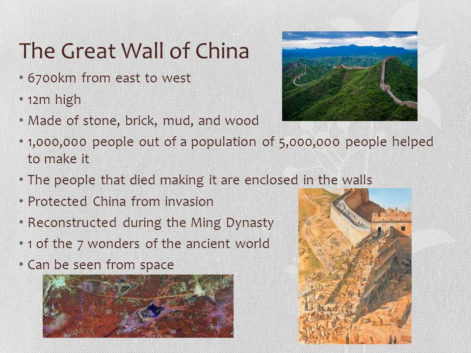 The Great Wall of China 6700km from east to west 12m high Made of stone, brick, mud, and wood 1,000,000 people out of a population of 5,000,000 people helped to make it The people that died making it are enclosed in the walls Protected China from invasion Reconstructed during the Ming Dynasty 1 of the 7 wonders of the ancient world Can be seen from space