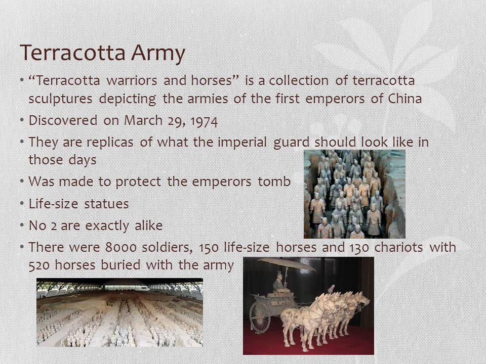 Terracotta Army Terracotta warriors and horses is a collection of terracotta sculptures depicting the armies of the first emperors of China Discovered on March 29, 1974 They are replicas of what the imperial guard should look like in those days Was made to protect the emperors tomb Life-size statues No 2 are exactly alike There were 8000 soldiers, 150 life-size horses and 130 chariots with 520 horses buried with the army