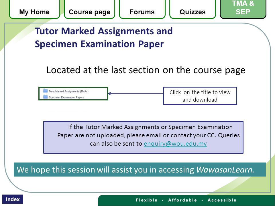 Located at the last section on the course page Click on the title to view and download If the Tutor Marked Assignments or Specimen Examination Paper are not uploaded, please  or contact your CC.