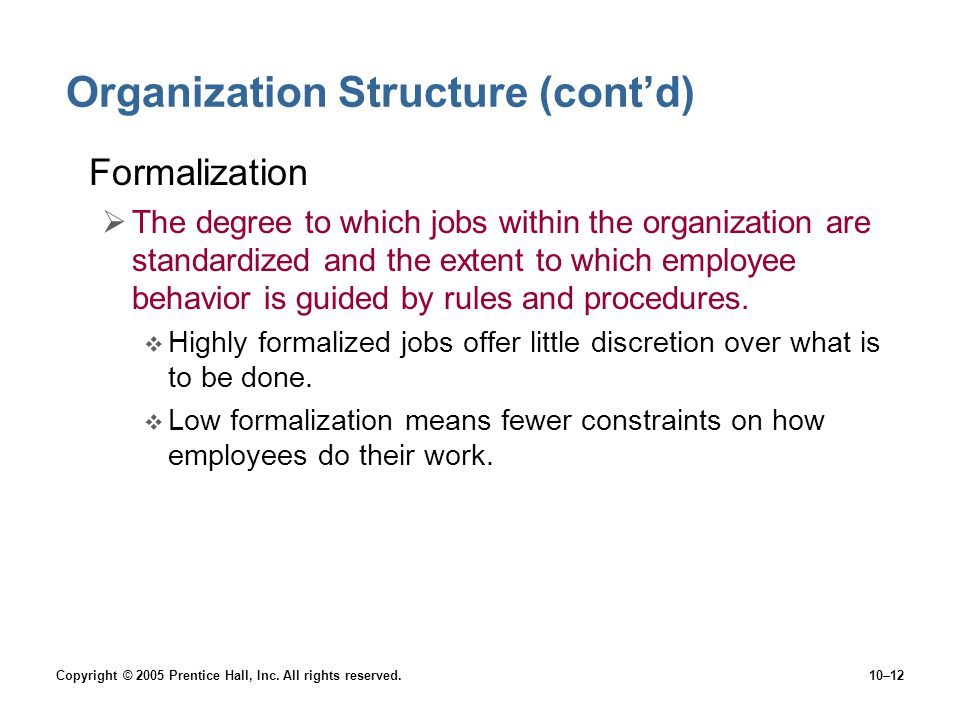 Copyright © 2005 Prentice Hall, Inc. All rights reserved.10–12 Organization Structure (cont'd) Formalization  The degree to which jobs within the org