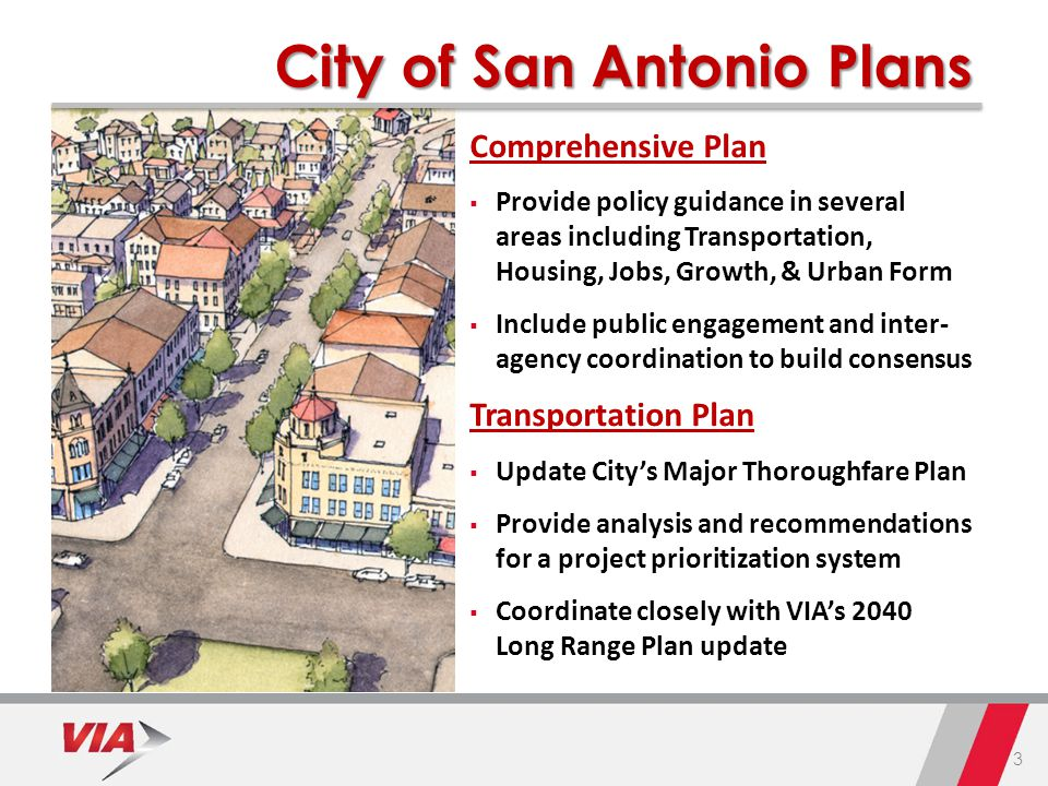 3 City of San Antonio Plans Comprehensive Plan  Provide policy guidance in several areas including Transportation, Housing, Jobs, Growth, & Urban Form  Include public engagement and inter- agency coordination to build consensus Transportation Plan  Update City's Major Thoroughfare Plan  Provide analysis and recommendations for a project prioritization system  Coordinate closely with VIA's 2040 Long Range Plan update