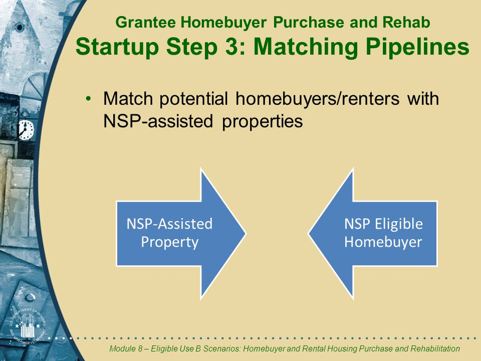 Module 8 – Eligible Use B Scenarios: Homebuyer and Rental Housing Purchase and Rehabilitation Grantee Homebuyer Purchase and Rehab Startup Step 3: Matching Pipelines Match potential homebuyers/renters with NSP-assisted properties NSP-Assisted Property NSP Eligible Homebuyer
