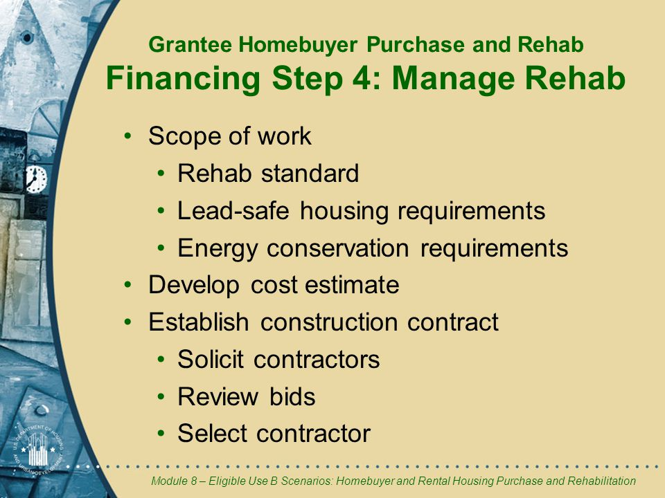Module 8 – Eligible Use B Scenarios: Homebuyer and Rental Housing Purchase and Rehabilitation Grantee Homebuyer Purchase and Rehab Financing Step 4: Manage Rehab Scope of work Rehab standard Lead-safe housing requirements Energy conservation requirements Develop cost estimate Establish construction contract Solicit contractors Review bids Select contractor