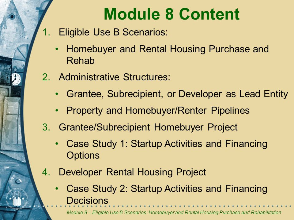 Module 8 Content 1.Eligible Use B Scenarios: Homebuyer and Rental Housing Purchase and Rehab 2.Administrative Structures: Grantee, Subrecipient, or Developer as Lead Entity Property and Homebuyer/Renter Pipelines 3.Grantee/Subrecipient Homebuyer Project Case Study 1: Startup Activities and Financing Options 4.Developer Rental Housing Project Case Study 2: Startup Activities and Financing Decisions