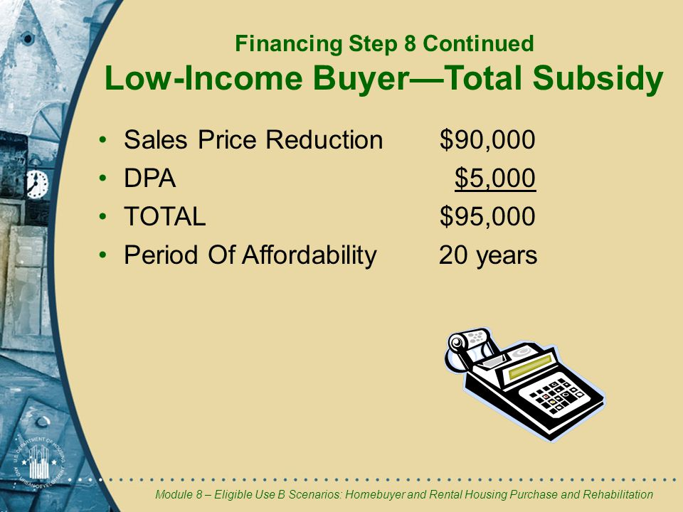 Module 8 – Eligible Use B Scenarios: Homebuyer and Rental Housing Purchase and Rehabilitation Sales Price Reduction$90,000 DPA $5,000 TOTAL $95,000 Period Of Affordability 20 years Financing Step 8 Continued Low-Income Buyer—Total Subsidy