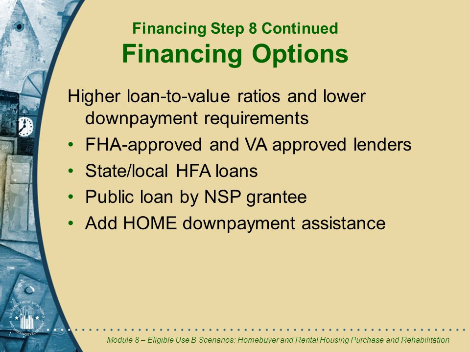Module 8 – Eligible Use B Scenarios: Homebuyer and Rental Housing Purchase and Rehabilitation Higher loan-to-value ratios and lower downpayment requirements FHA-approved and VA approved lenders State/local HFA loans Public loan by NSP grantee Add HOME downpayment assistance Financing Step 8 Continued Financing Options