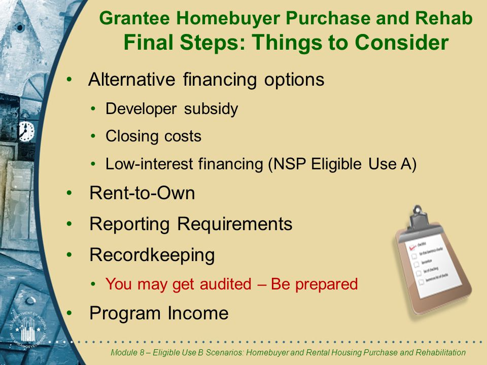 Module 8 – Eligible Use B Scenarios: Homebuyer and Rental Housing Purchase and Rehabilitation Grantee Homebuyer Purchase and Rehab Final Steps: Things to Consider Alternative financing options Developer subsidy Closing costs Low-interest financing (NSP Eligible Use A) Rent-to-Own Reporting Requirements Recordkeeping You may get audited – Be prepared Program Income