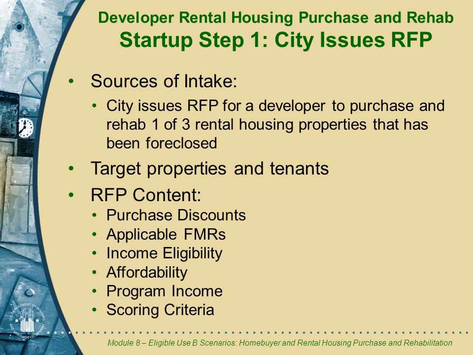 Module 8 – Eligible Use B Scenarios: Homebuyer and Rental Housing Purchase and Rehabilitation Developer Rental Housing Purchase and Rehab Startup Step 1: City Issues RFP Sources of Intake: City issues RFP for a developer to purchase and rehab 1 of 3 rental housing properties that has been foreclosed Target properties and tenants RFP Content: Purchase Discounts Applicable FMRs Income Eligibility Affordability Program Income Scoring Criteria
