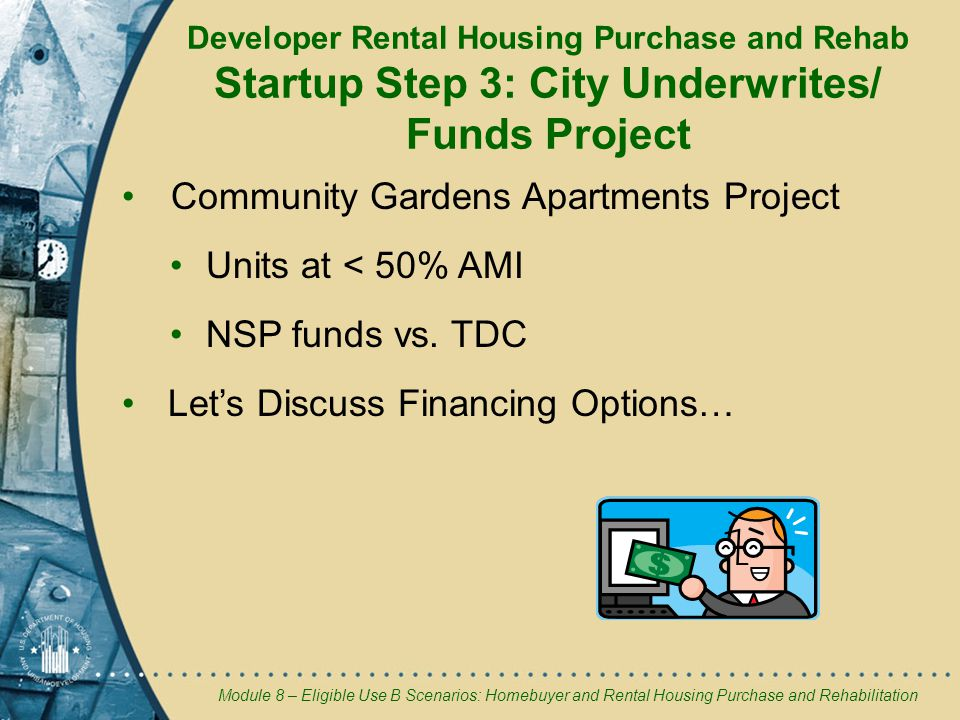 Module 8 – Eligible Use B Scenarios: Homebuyer and Rental Housing Purchase and Rehabilitation Developer Rental Housing Purchase and Rehab Startup Step 3: City Underwrites/ Funds Project Community Gardens Apartments Project Units at < 50% AMI NSP funds vs.