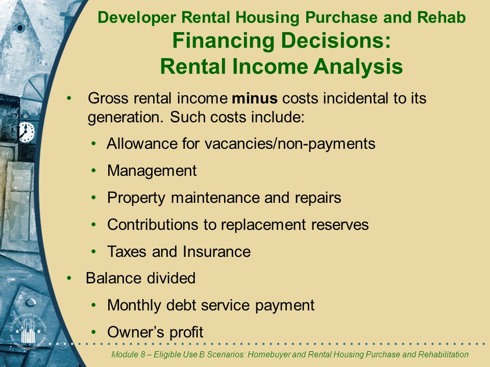Module 8 – Eligible Use B Scenarios: Homebuyer and Rental Housing Purchase and Rehabilitation Developer Rental Housing Purchase and Rehab Financing Decisions: Rental Income Analysis Gross rental income minus costs incidental to its generation.