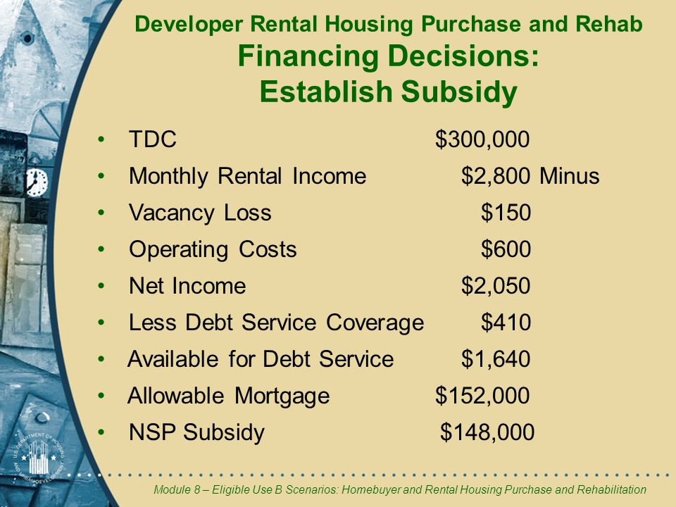 Module 8 – Eligible Use B Scenarios: Homebuyer and Rental Housing Purchase and Rehabilitation Developer Rental Housing Purchase and Rehab Financing Decisions: Establish Subsidy TDC $300,000 Monthly Rental Income $2,800 Minus Vacancy Loss $150 Operating Costs $600 Net Income $2,050 Less Debt Service Coverage $410 Available for Debt Service $1,640 Allowable Mortgage$152,000 NSP Subsidy $148,000
