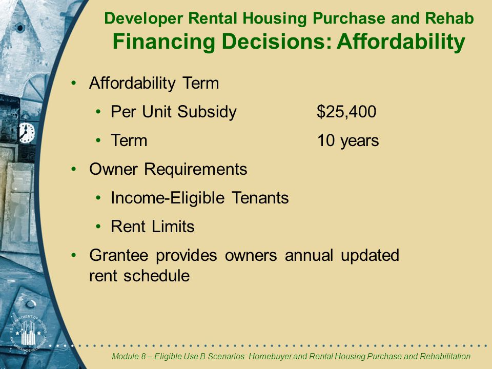Module 8 – Eligible Use B Scenarios: Homebuyer and Rental Housing Purchase and Rehabilitation Developer Rental Housing Purchase and Rehab Financing Decisions: Affordability Affordability Term Per Unit Subsidy$25,400 Term10 years Owner Requirements Income-Eligible Tenants Rent Limits Grantee provides owners annual updated rent schedule
