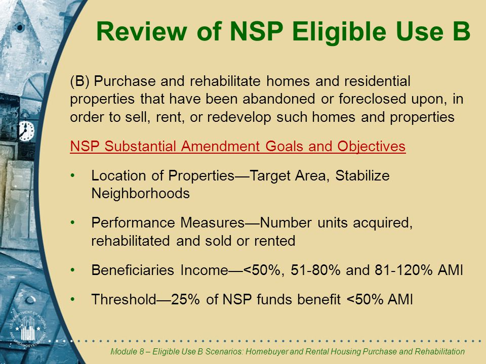 Module 8 – Eligible Use B Scenarios: Homebuyer and Rental Housing Purchase and Rehabilitation Review of NSP Eligible Use B (B) Purchase and rehabilitate homes and residential properties that have been abandoned or foreclosed upon, in order to sell, rent, or redevelop such homes and properties NSP Substantial Amendment Goals and Objectives Location of Properties—Target Area, Stabilize Neighborhoods Performance Measures—Number units acquired, rehabilitated and sold or rented Beneficiaries Income—<50%, 51-80% and % AMI Threshold—25% of NSP funds benefit <50% AMI