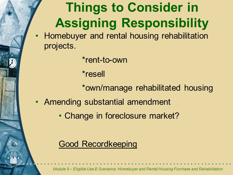 Module 8 – Eligible Use B Scenarios: Homebuyer and Rental Housing Purchase and Rehabilitation Things to Consider in Assigning Responsibility Homebuyer and rental housing rehabilitation projects.